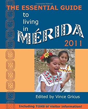 The Essential Guide to Living in Merida 2011: Including Tons of Visitor Information 9780979117640