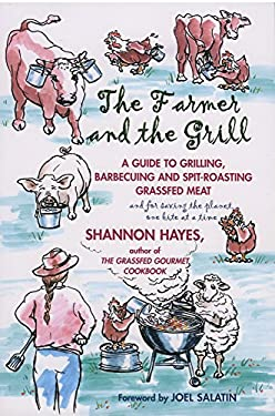 The Farmer and the Grill: A Guide to Grilling, Barbecuing and Spit-Roasting Grassfed Meat... and for Saving the Planet, One Bite at a Time. 9780979439100