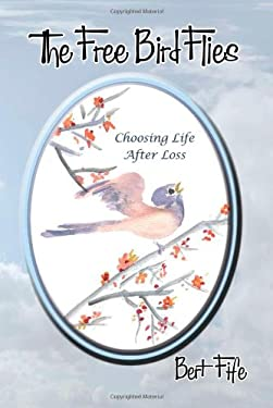 The Free Bird Flies: Choosing Life After Loss 9780976993438