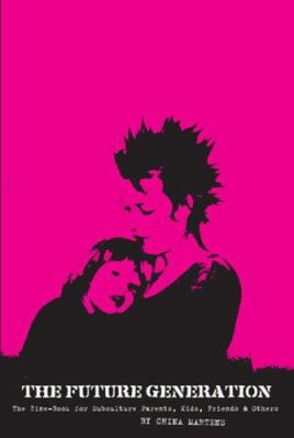 The Future Generation: The Zine-Book for Subculture Parents, Kids, Friends & Others 9780978656911