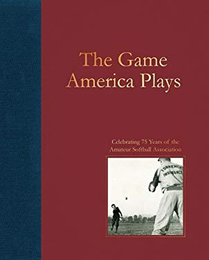 The Game America Plays: Celebrating 75 Years of the Amateur Softball Association 9780979477171