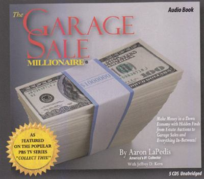 The Garage Sale Millionaire: Make Money in a Down Economy with Hidden Finds from Estate Auctions to Garage Sales and Everything In-Between!
