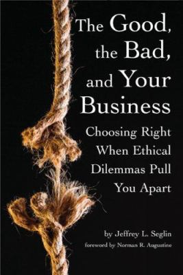 The Good, the Bad, and Your Business: Choosing Right When Ethical Dilemmas Pull You Apart 9780978689933
