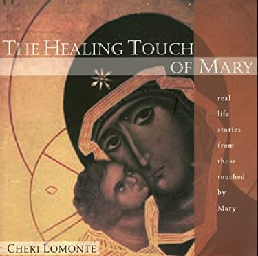 The Healing Touch of Mary: Real Life Stories from Those Touched by Mary 9780976716495