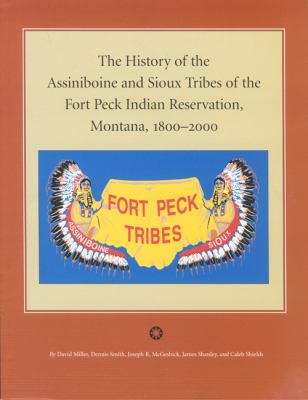 The History of the Assiniboine and Sioux Tribes of the Fort Peck Indian Reservation, Montana, 1800-2000 9780975919651