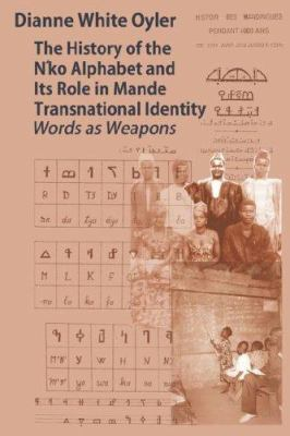 The History of the N'Ko Alphabet and Its Role in Mande Transnational Identity: Words as Weapons 9780979953750