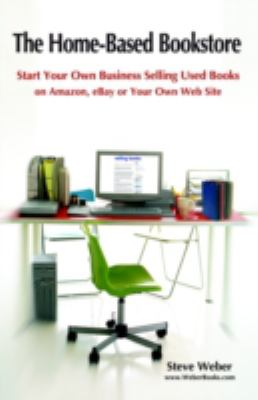 The Home-Based Bookstore: Start Your Own Business Selling Used Books on Amazon, Ebay or Your Own Web Site 9780977240609