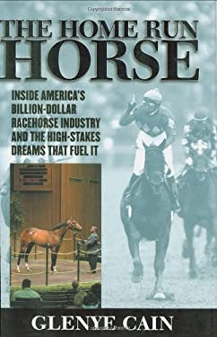 The Home Run Horse: Inside America's Billion-Dollar Racehorse Industry and the High-Stakes Dreams That Fuel It 9780972640121