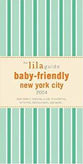 The Lilaguide: Baby-Friendly New York City, 2004: The Word-Of-Mouth Survival Guide for New Parents