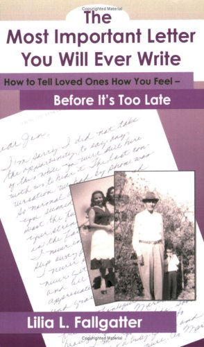 The Most Important Letter You Will Ever Write, How to Tell Loved Ones How You Feel - Before It's Too Late 9780977657407