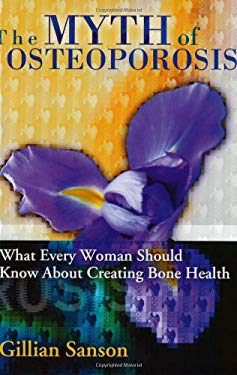 The Myth of Osteoporosis: What Every Woman Should Know about Creating Bone Health 9780972123341