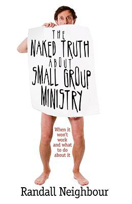 The Naked Truth about Small Group Ministry: When It Won't Work and What to Do about It 9780978877965