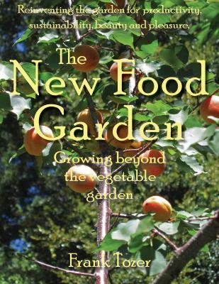 The New Food Garden: Growing Beyond the Vegetable Garden 9780977348947