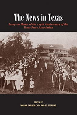 The News in Texas: Essays in Honor of the 125th Anniversary of the Texas Press Association 9780976669708