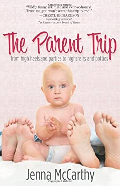 The Parent Trip: From High Heels and Parties to Highchairs and Potties 9780979913563