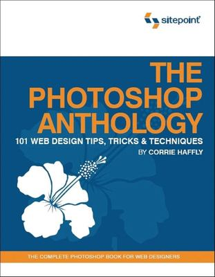 The Photoshop Anthology: 101 Web Design Tips, Tricks & Techniques 9780975841921