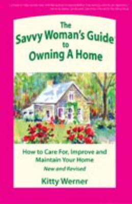 The Savvy Woman's Guide to Owning a Home: How to Care For, Improve, and Maintain Your Home 9780971035614