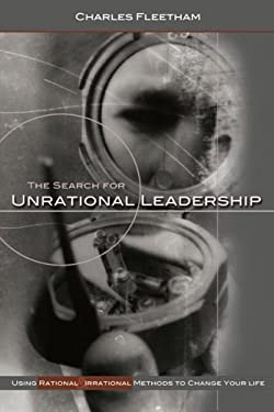 The Search for Unrational Leadership: Using Rational and Irrational Methods to Change Your Life 9780976386810