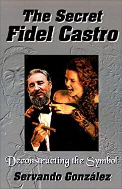 The Secret Fidel Castro: Deconstructing the Symbol 9780971139114