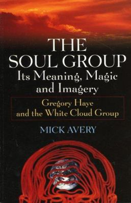 The Soul Group Its Meaning, Magic and Imagery: Gregory Haye and the White Cloud Group 9780975559925