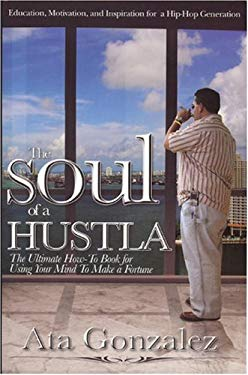 The Soul of a Hustla: The Ultimate How-To Book for Using Your Mind to Make a Fortune 9780977606757