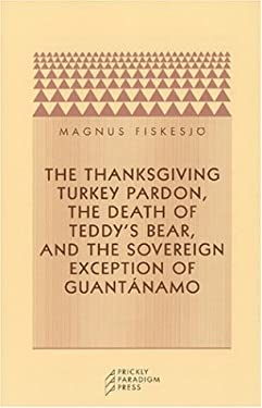 The Thanksgiving Turkey Pardon, the Death of Teddy's Bear, and the Sovereign Exception of Guantanamo 9780972819619