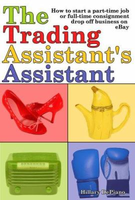 The Trading Assistant's Assistant: How to Start a Part-Time Job or Full-Time Consignment Drop-Off Business on Ebay 9780978606336