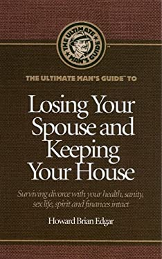 The Ultimate Man's Guide to Losing Your Spouse and Keeping Your House: Surviving Divorce with Your Health, Sanity, Sex Life, Spirit and Finances Intac 9780974157689