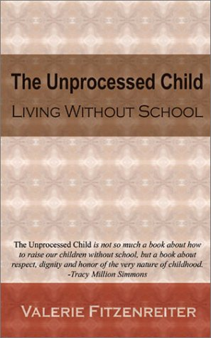 The Unprocessed Child: Living Without School 9780972941600
