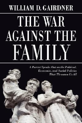 The War Against the Family: A Parent Speaks Out on the Political, Economic, and Social Policies That Threaten Us All 9780978440213