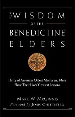 The Wisdom of the Benedictine Elders: Thirty of America's Oldest Monks and Nuns Share Their Lives' Greatest Lessons 9780974240534