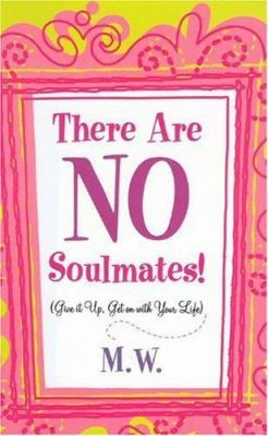 There Are No Soulmates!: Give It Up, Get on with Your Life 9780976528104