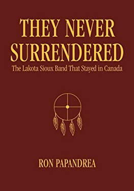 They Never Surrendered: The Lakota Sioux Band That Stayed in Canada 9780974652740