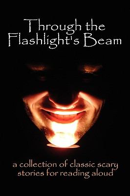 Through the Flashlights Beam: A Collection of Classic Scary Stories for Reading Aloud 9780978606381