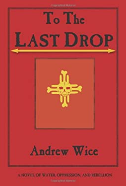 To the Last Drop: A Novel of Water, Oppression, and Rebellion 9780972134965