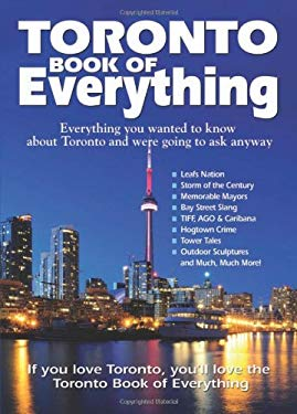 Toronto Book of Everything: Everything You Wanted to Know about Toronto and Were Going to Ask Anyway 9780978478407
