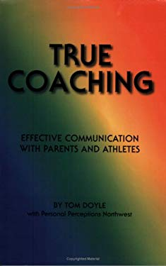 True Coaching: Effective Communication with Parents and Athletes 9780970739964