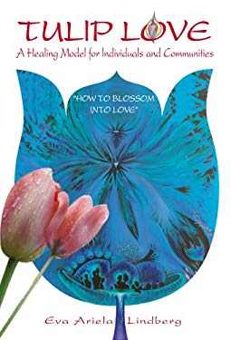 Tulip Love: A Healing Model for Individuals and Communities: How to Blossom Into Love 9780978648206