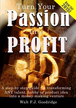 Turn Your Passion Into Profit: A Step by Step Guide for Transforming Any Talent, Hobby or Prodict Idea Into a Money-Making Venture 9780974531328