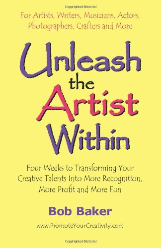 Unleash the Artist Within: Four Weeks to Transforming Your Creative Talents Into More Recognition, More Profit & More Fun 9780971483811