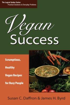 Vegan Success: Scrumptious, Healthy Vegan Recipes for Busy People