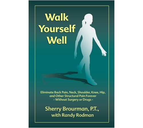 Walk Yourself Well: Eliminate Back Pain, Neck, Shoulder, Knee, Hip and Other Structural Pain Forever-Without Surgery or Drugs 9780974779119