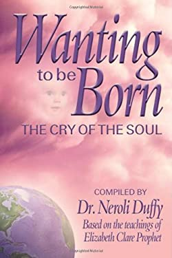 Wanting to Be Born: The Cry of the Soul; Based on the Teachings of Elizabeth Clare Prophet 9780972040228