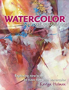 Watercolor Without Boundaries: Exploring Ways to Have Fun with Watercolor 9780979221873