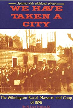 We Have Taken a City: The Wilmington Racial Massacre and Coup of 1898 9780972324083