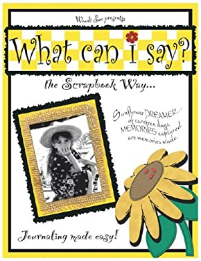 What Can I Say?: The Scrapbook Way...Journaling Made Easy! 9780976192503
