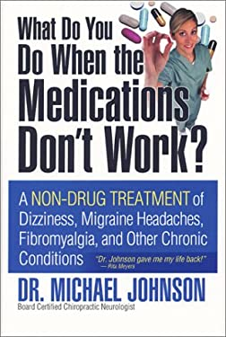 What Do You Do When the Medications Don't Work?: A Non-Drug Treatment of Dizziness, Migraine Headaches, Fibromyalgia, and Other Chronic Conditions 9780974581804