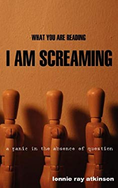What You Are Reading I Am Screaming: A Panic in the Absence of Question 9780972563536