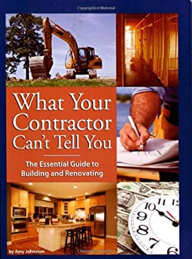 What Your Contractor Can't Tell You: The Essential Guide to Building and Renovating 9780979983801