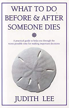 What to Do Before & After Someone Dies: A Practical Guide to Help You Through the Worst Possible Time for Making Important Decisions 9780972022781